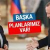 Putin'den Türkiye açıklaması başka planlarımız var!